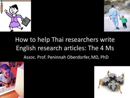 How to help Thai researchers write English research articles: The 4 Ms Assoc. Prof. Peninnah Oberdorfer, MD, PhD.