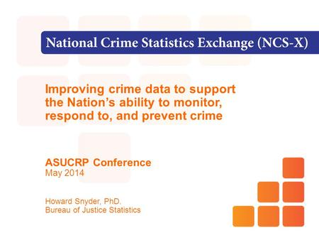 Improving crime data to support the Nation's ability to monitor, respond to, and prevent crime ASUCRP Conference May 2014 Howard Snyder, PhD. Bureau of.