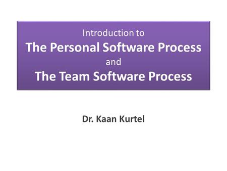 Introduction to The Personal Software Process and The Team Software Process Dr. Kaan Kurtel.