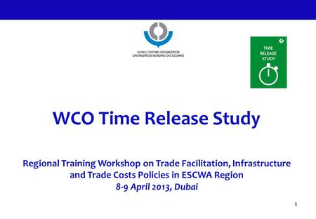 WCO Time Release Study Regional Training Workshop on Trade Facilitation, Infrastructure and Trade Costs Policies in ESCWA Region 8-9 April 2013, Dubai.