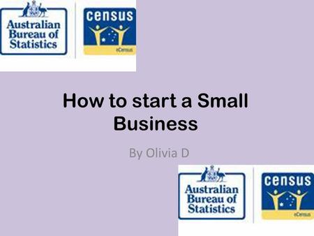How to start a Small Business By Olivia D. www.abs.gov.au.