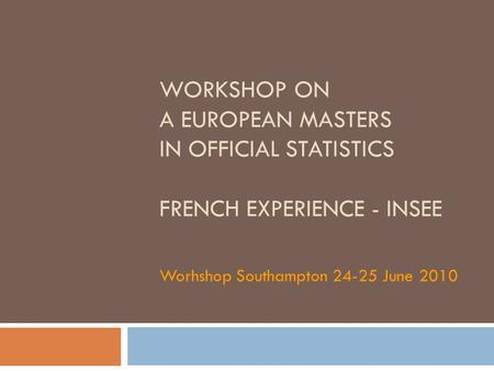 WORKSHOP ON A EUROPEAN MASTERS IN OFFICIAL STATISTICS FRENCH EXPERIENCE - INSEE Worhshop Southampton 24-25 June 2010.