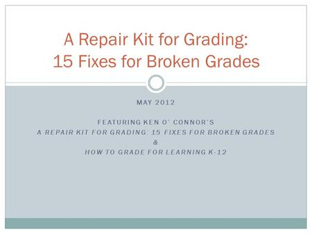 MAY 2012 FEATURING KEN O' CONNOR'S A REPAIR KIT FOR GRADING: 15 FIXES FOR BROKEN GRADES & HOW TO GRADE FOR LEARNING K-12 A Repair Kit for Grading: 15 Fixes.