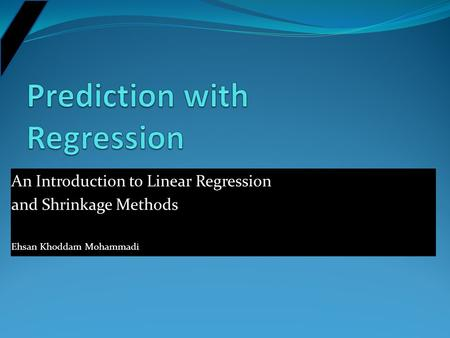 An Introduction to Linear Regression and Shrinkage Methods Ehsan Khoddam Mohammadi.