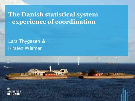 The Danish statistical system - experience of coordination Lars Thygesen & Kirsten Wismer.