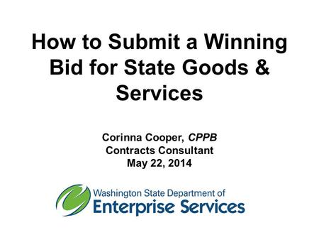 How to Submit a Winning Bid for State Goods & Services Corinna Cooper, CPPB Contracts Consultant May 22, 2014.