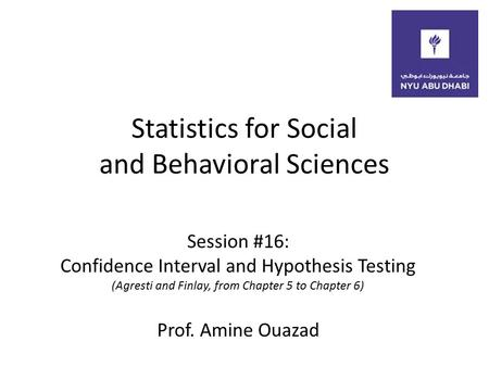 Statistics for Social and Behavioral Sciences Session #16: Confidence Interval and Hypothesis Testing (Agresti and Finlay, from Chapter 5 to Chapter 6)