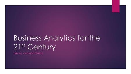 Business Analytics for the 21 st Century TRENDS AND HOT TOPICS.