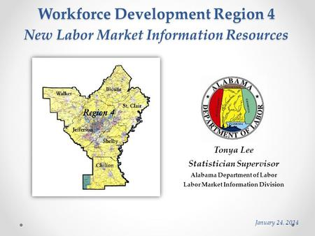 Workforce Development Region 4 Tonya Lee Statistician Supervisor Alabama Department of Labor Labor Market Information Division January 24, 2014 New Labor.