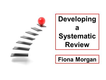 Developing a Systematic Review Fiona Morgan. STEP 1 Develop a protocol.