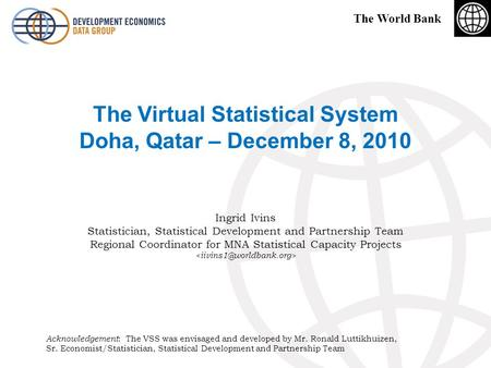 The World Bank The Virtual Statistical System Doha, Qatar – December 8, 2010 Ingrid Ivins Statistician, Statistical Development and Partnership Team Regional.