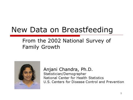 1 New Data on Breastfeeding From the 2002 National Survey of Family Growth Anjani Chandra, Ph.D. Statistician/Demographer National Center for Health Statistics.