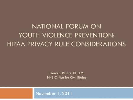 NATIONAL FORUM ON YOUTH VIOLENCE PREVENTION: HIPAA PRIVACY RULE CONSIDERATIONS November 1, 2011 Iliana L. Peters, JD, LLM HHS Office for Civil Rights.