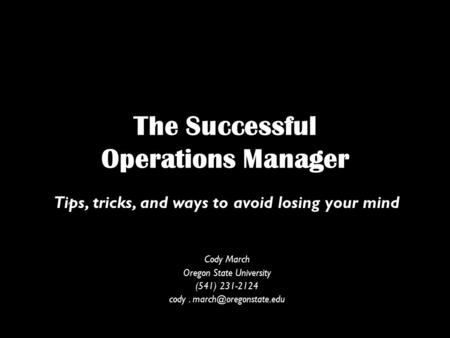 The Successful Operations Manager Tips, tricks, and ways to avoid losing your mind Cody March Oregon State University (541) 231-2124 cody.