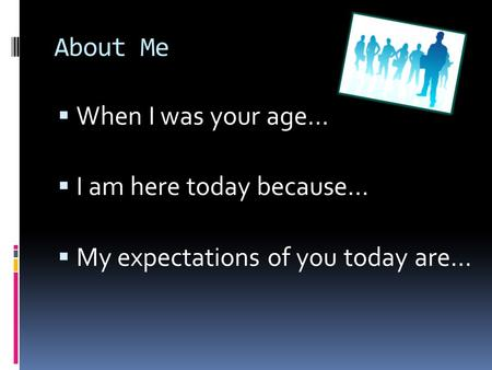 About Me  When I was your age…  I am here today because…  My expectations of you today are…