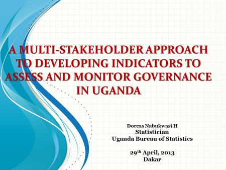 A MULTI-STAKEHOLDER APPROACH TO DEVELOPING INDICATORS TO ASSESS AND MONITOR GOVERNANCE IN UGANDA Dorcas Nabukwasi H Statistician Uganda Bureau of Statistics.