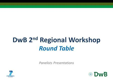 DwB 2 nd Regional Workshop Round Table Panelists Presentations.