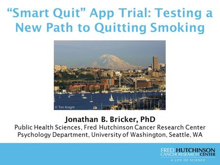 """Smart Quit"" App Trial: Testing a New Path to Quitting Smoking Jonathan B. Bricker, PhD Public Health Sciences, Fred Hutchinson Cancer Research Center."