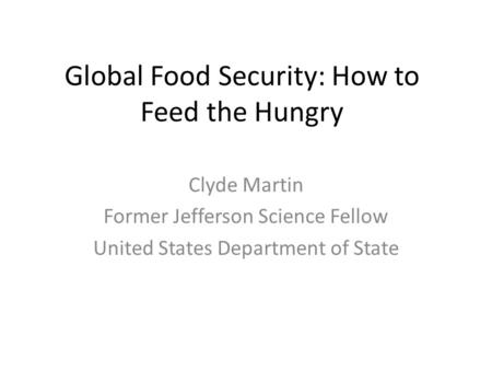 Global Food Security: How to Feed the Hungry Clyde Martin Former Jefferson Science Fellow United States Department of State.