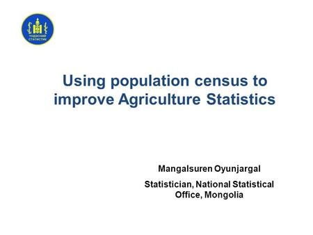 Using population census to improve Agriculture Statistics Mangalsuren Oyunjargal Statistician, National Statistical Office, Mongolia.
