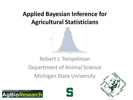 Applied Bayesian Inference for Agricultural Statisticians Robert J. Tempelman Department of Animal Science Michigan State University 1.