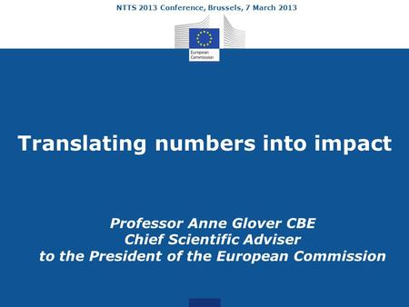 NTTS 2013 Conference, Brussels, 7 March 2013 Translating numbers into impact Professor Anne Glover CBE Chief Scientific Adviser to the President of the.