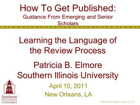 AERA Annual Meeting, April 10, 2011 How To Get Published: Guidance From Emerging and Senior Scholars Learning the Language of the Review Process Patricia.