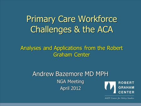 Primary Care Workforce Challenges & the ACA Analyses and Applications from the Robert Graham Center Andrew Bazemore MD MPH NGA Meeting April 2012.