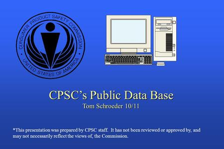 CPSC's Public Data Base Tom Schroeder 10/11 *This presentation was prepared by CPSC staff. It has not been reviewed or approved by, and may not necessarily.