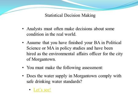 Statistical Decision Making Analysts must often make decisions about some condition in the real world. Assume that you have finished your BA in Political.
