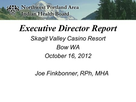 Executive Director Report Skagit Valley Casino Resort Bow WA October 16, 2012 Joe Finkbonner, RPh, MHA.