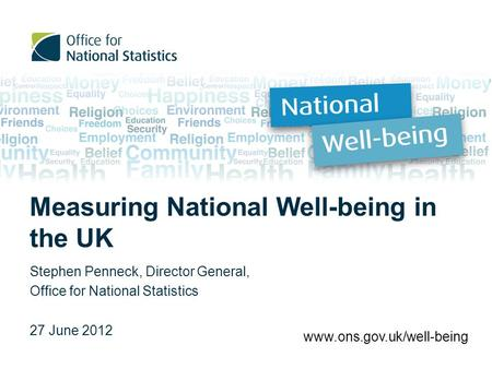 Measuring National Well-being in the UK Stephen Penneck, Director General, Office for National Statistics 27 June 2012 www.ons.gov.uk/well-being.