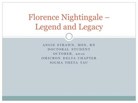 ANGIE STRAWN, MSN, RN DOCTORAL STUDENT OCTOBER, 2010 OMICRON DELTA CHAPTER SIGMA THETA TAU Florence Nightingale – Legend and Legacy.
