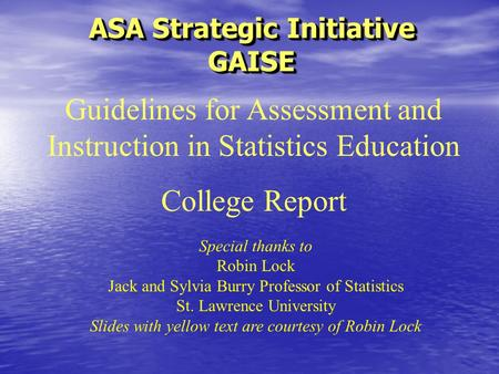 ASA Strategic Initiative GAISE Special thanks to Robin Lock Jack and Sylvia Burry Professor of Statistics St. Lawrence University Slides with yellow text.