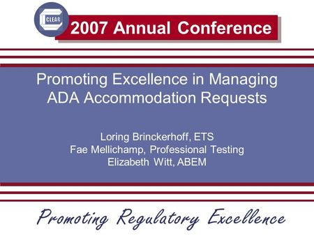 2007 Annual Conference Promoting Excellence in Managing ADA Accommodation Requests Loring Brinckerhoff, ETS Fae Mellichamp, Professional Testing Elizabeth.
