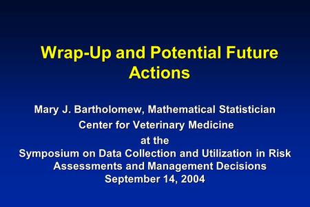 Wrap-Up and Potential Future Actions Mary J. Bartholomew, Mathematical Statistician Center for Veterinary Medicine Center for Veterinary Medicine at the.