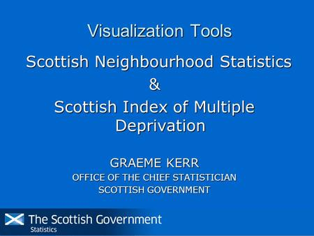 Visualization Tools Scottish Neighbourhood Statistics Scottish Neighbourhood Statistics& Scottish Index of Multiple Deprivation GRAEME KERR OFFICE OF THE.