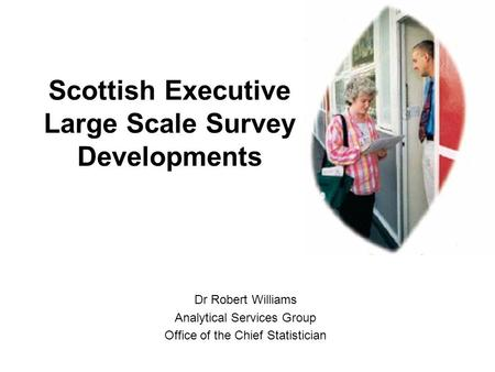Scottish Executive Large Scale Survey Developments Dr Robert Williams Analytical Services Group Office of the Chief Statistician.