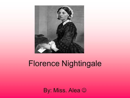 Florence Nightingale By: Miss. Alea. childhood Florence Nightingale was born on May 12 1820 her parents William Edward Nightingale and Mary Evans were.