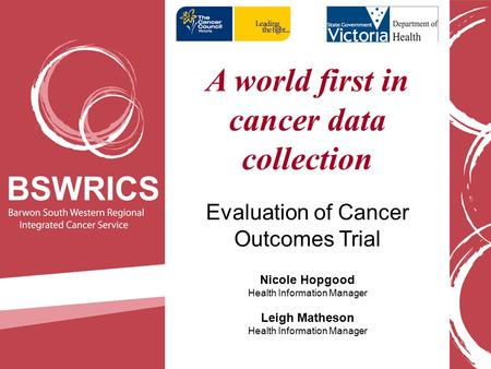 A world first in cancer data collection Evaluation of Cancer Outcomes Trial Nicole Hopgood Health Information Manager Leigh Matheson Health Information.