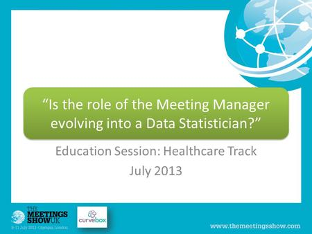 "Education Session: Healthcare Track July 2013 ""Is the role of the Meeting Manager evolving into a Data Statistician?"""