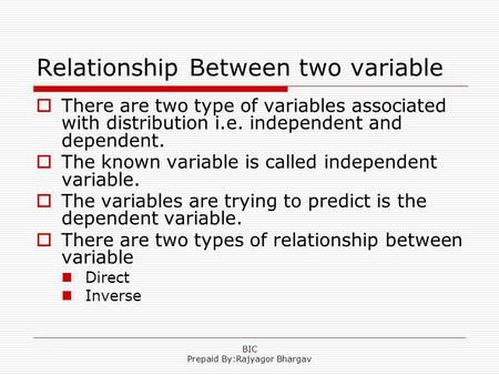 Relationship Between two variable  There are two type of variables associated with distribution i.e. independent and dependent.  The known variable is.