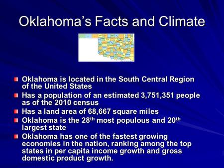 Oklahoma's Facts and Climate Oklahoma is located in the South Central Region of the United States Has a population of an estimated 3,751,351 people as.