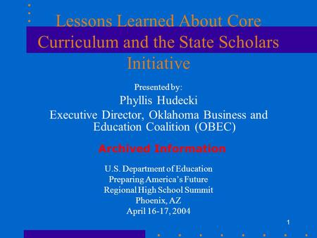1 Lessons Learned About Core Curriculum and the State Scholars Initiative Presented by: Phyllis Hudecki Executive Director, Oklahoma Business and Education.