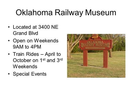 Oklahoma Railway Museum Located at 3400 NE Grand Blvd Open on Weekends 9AM to 4PM Train Rides – April to October on 1 st and 3 rd Weekends Special Events.