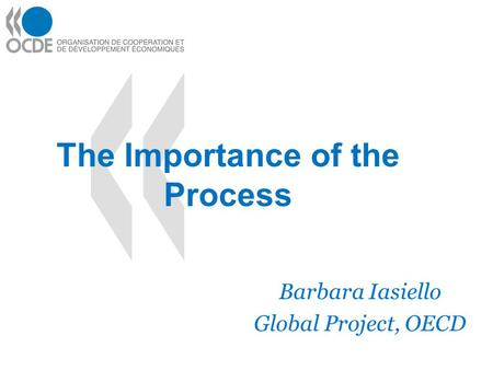 The Importance of the Process Barbara Iasiello Global Project, OECD.