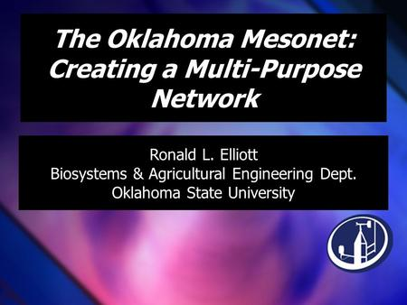 The Oklahoma Mesonet: Creating a Multi-Purpose Network Ronald L. Elliott Biosystems & Agricultural Engineering Dept. Oklahoma State University.