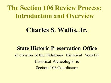 The Section 106 Review Process: Introduction and Overview Charles S. Wallis, Jr. State Historic Preservation Office (a division of the Oklahoma Historical.