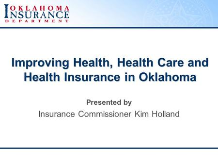 Improving Health, Health Care and Health Insurance in Oklahoma Presented by Insurance Commissioner Kim Holland.
