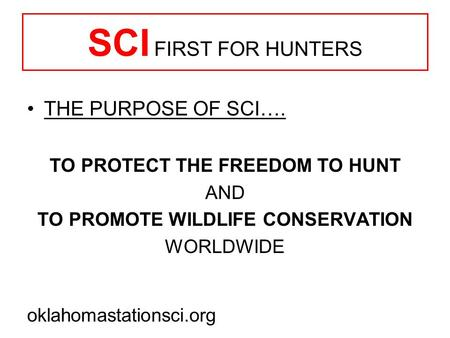 SCI FIRST FOR HUNTERS THE PURPOSE OF SCI…. TO PROTECT THE FREEDOM TO HUNT AND TO PROMOTE <strong>WILDLIFE</strong> <strong>CONSERVATION</strong> WORLDWIDE oklahomastationsci.org.